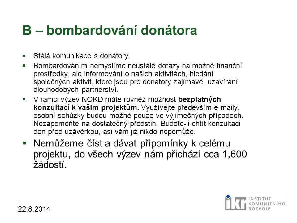 9 22.8.2014 B – bombardování donátora  Stálá komunikace s donátory.  Bombardováním nemyslíme neustálé dotazy na možné finanční prostředky, ale infor
