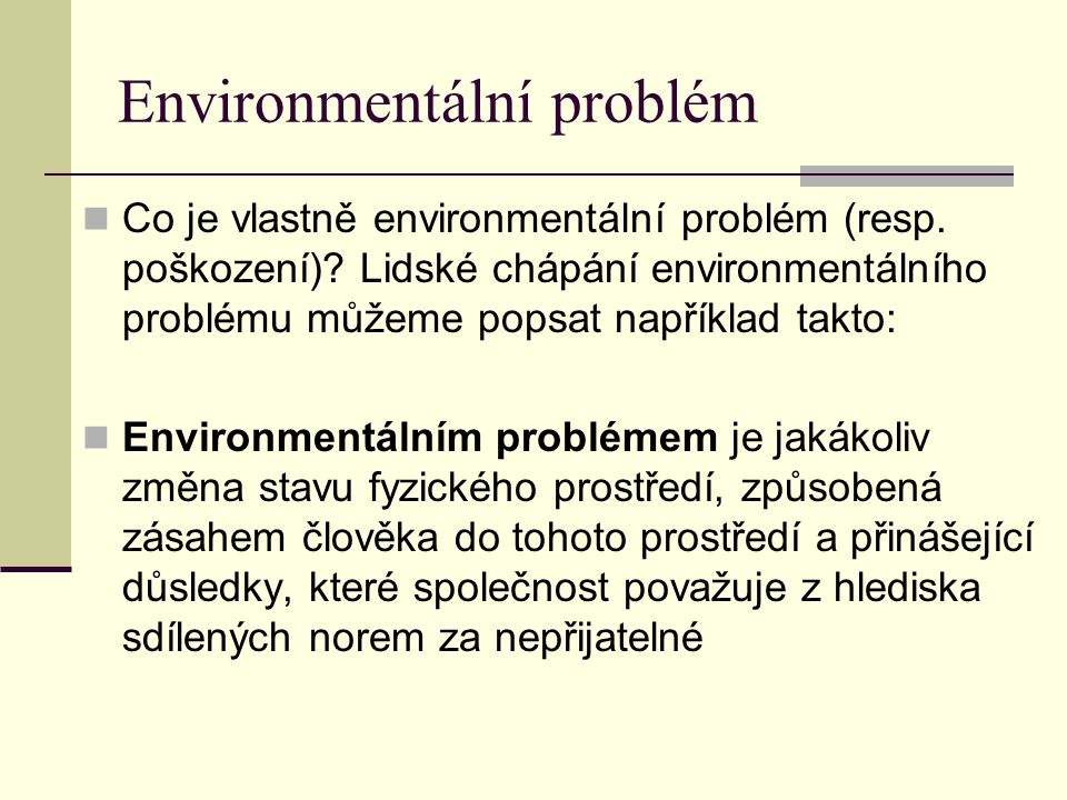 Environmentální problém Co je vlastně environmentální problém (resp. poškození)? Lidské chápání environmentálního problému můžeme popsat například tak