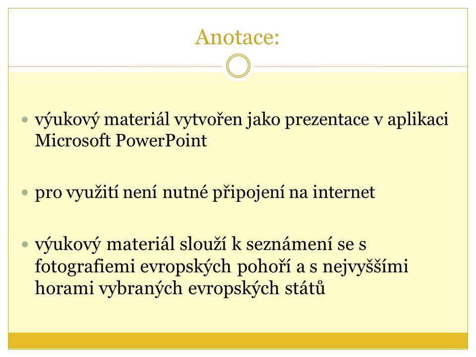 Anotace: výukový materiál vytvořen jako prezentace v aplikaci Microsoft PowerPoint pro využití není nutné připojení na internet výukový materiál slouží k seznámení se s fotografiemi evropských pohoří a s nejvyššími horami vybraných evropských států
