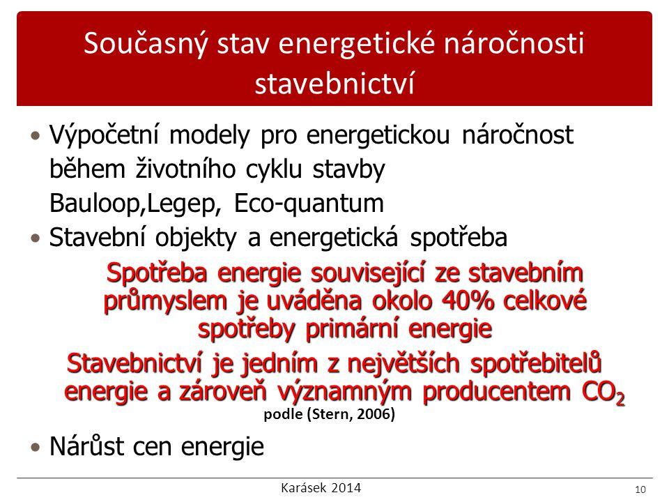 Karásek 2014 Výpočetní modely pro energetickou náročnost během životního cyklu stavby Bauloop,Legep, Eco-quantum Stavební objekty a energetická spotřeba Spotřeba energie související ze stavebním průmyslem je uváděna okolo 40% celkové spotřeby primární energie Stavebnictví je jedním z největších spotřebitelů energie a zároveň významným producentem CO 2 Nárůst cen energie 10 podle (Stern, 2006) Současný stav energetické náročnosti stavebnictví