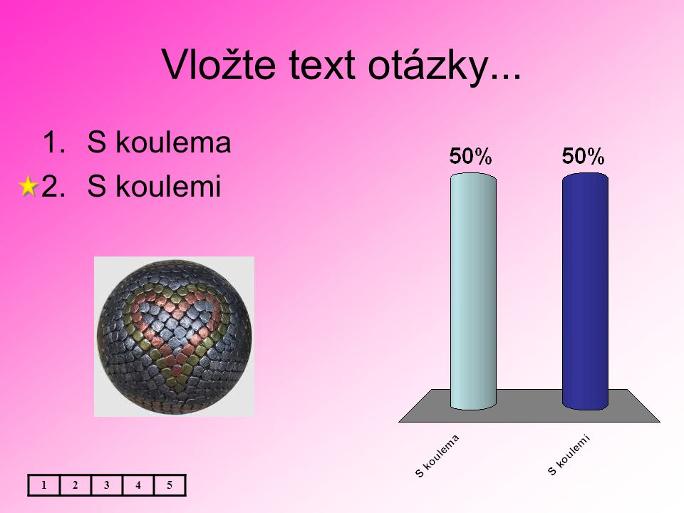 Vložte text otázky... 1.S koulema 2.S koulemi 12345
