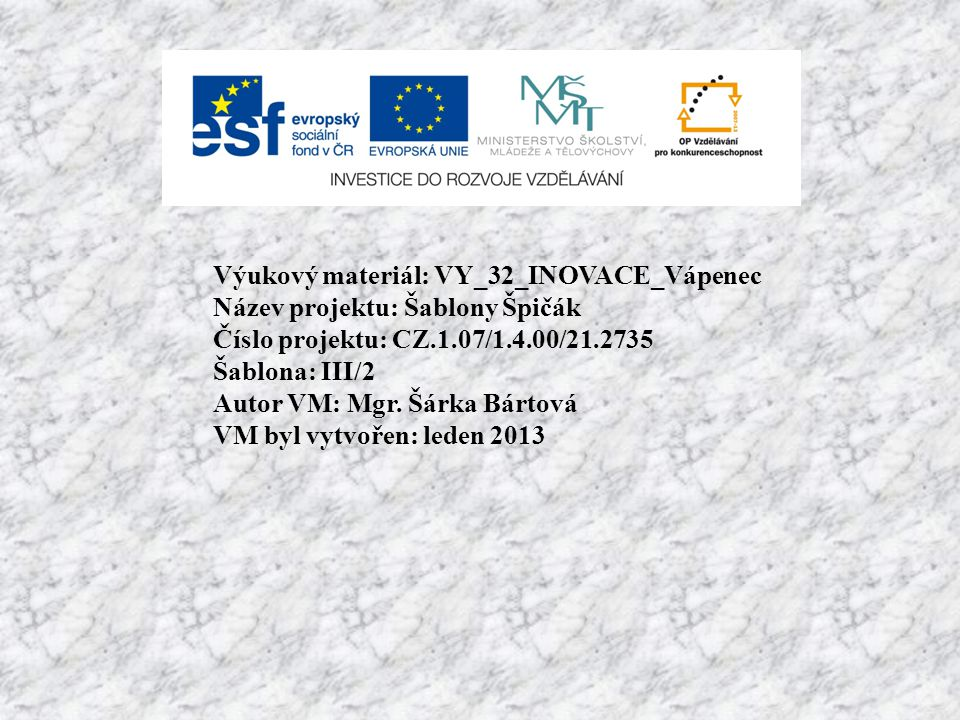 Výukový materiál: VY_32_INOVACE_Vápenec Název projektu: Šablony Špičák Číslo projektu: CZ.1.07/1.4.00/21.2735 Šablona: III/2 Autor VM: Mgr. Šárka Bárt
