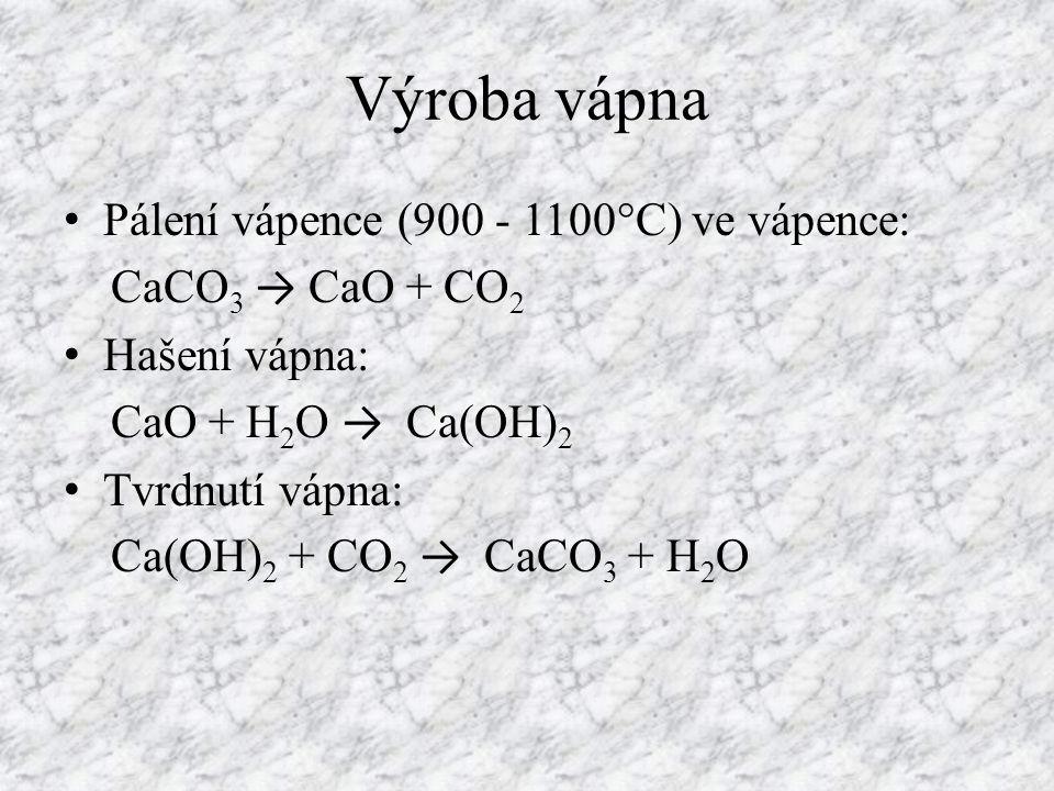 Výroba vápna Pálení vápence (900 - 1100°C) ve vápence: CaCO 3 → CaO + CO 2 Hašení vápna: CaO + H 2 O → Ca(OH) 2 Tvrdnutí vápna: Ca(OH) 2 + CO 2 → CaCO