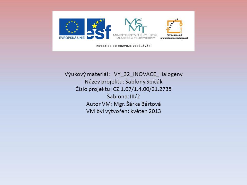Výukový materiál:VY_32_INOVACE_Halogeny Název projektu: Šablony Špičák Číslo projektu: CZ.1.07/1.4.00/21.2735 Šablona: III/2 Autor VM: Mgr. Šárka Bárt