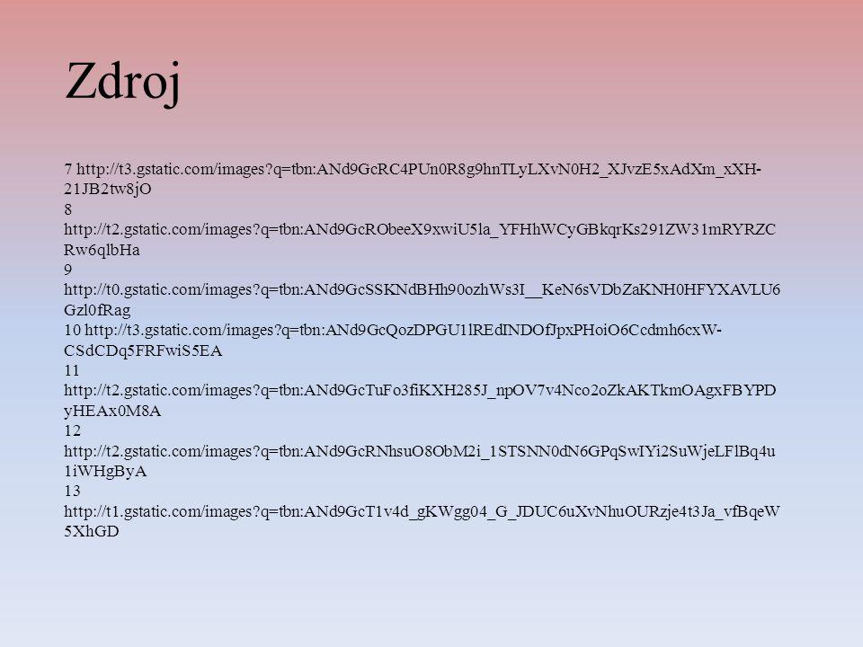 Zdroj 7 http://t3.gstatic.com/images?q=tbn:ANd9GcRC4PUn0R8g9hnTLyLXvN0H2_XJvzE5xAdXm_xXH- 21JB2tw8jO 8 http://t2.gstatic.com/images?q=tbn:ANd9GcRObeeX