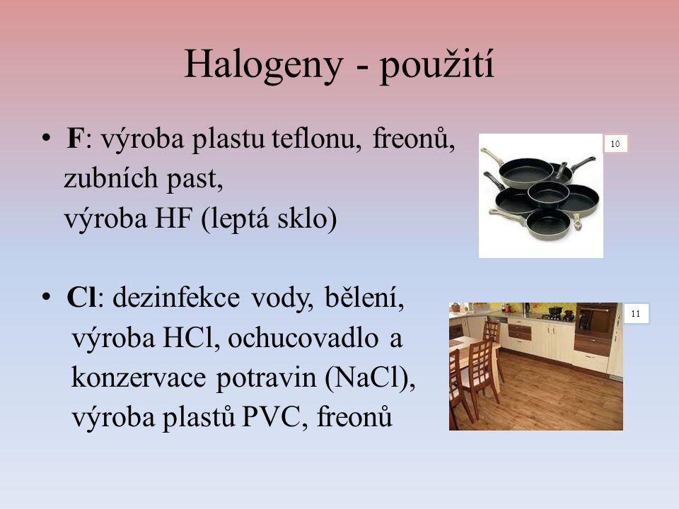 Halogeny - použití F: výroba plastu teflonu, freonů, zubních past, výroba HF (leptá sklo) Cl: dezinfekce vody, bělení, výroba HCl, ochucovadlo a konze