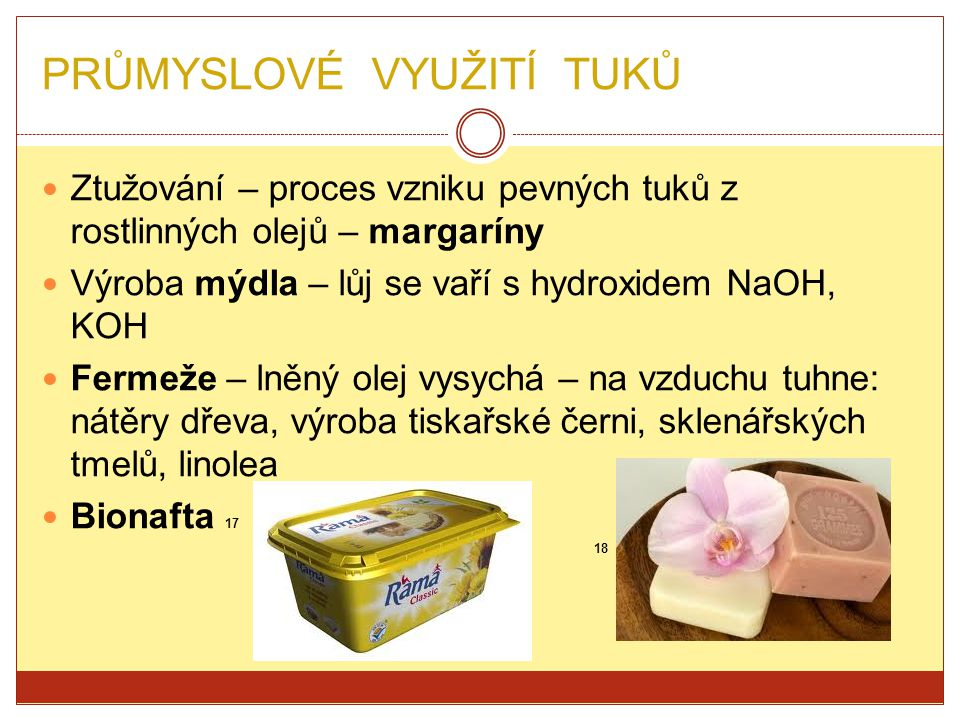 PRŮMYSLOVÉ VYUŽITÍ TUKŮ Ztužování – proces vzniku pevných tuků z rostlinných olejů – margaríny Výroba mýdla – lůj se vaří s hydroxidem NaOH, KOH Ferme