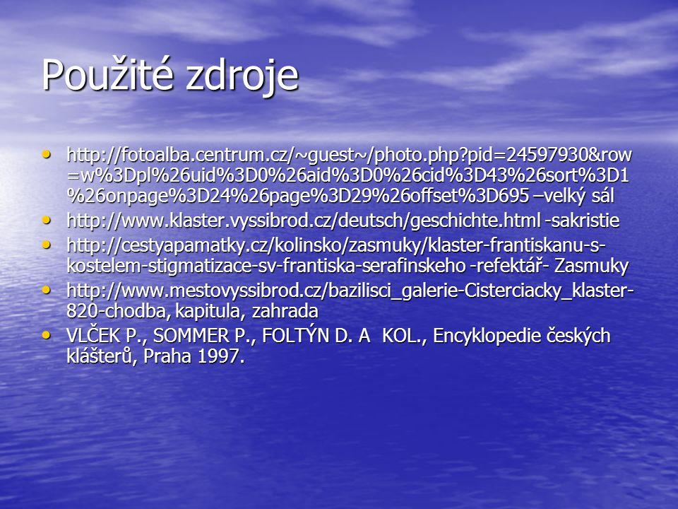 Použité zdroje http://fotoalba.centrum.cz/~guest~/photo.php?pid=24597930&row =w%3Dpl%26uid%3D0%26aid%3D0%26cid%3D43%26sort%3D1 %26onpage%3D24%26page%3D29%26offset%3D695 –velký sál http://fotoalba.centrum.cz/~guest~/photo.php?pid=24597930&row =w%3Dpl%26uid%3D0%26aid%3D0%26cid%3D43%26sort%3D1 %26onpage%3D24%26page%3D29%26offset%3D695 –velký sál http://www.klaster.vyssibrod.cz/deutsch/geschichte.html -sakristie http://www.klaster.vyssibrod.cz/deutsch/geschichte.html -sakristie http://cestyapamatky.cz/kolinsko/zasmuky/klaster-frantiskanu-s- kostelem-stigmatizace-sv-frantiska-serafinskeho -refektář- Zasmuky http://cestyapamatky.cz/kolinsko/zasmuky/klaster-frantiskanu-s- kostelem-stigmatizace-sv-frantiska-serafinskeho -refektář- Zasmuky http://www.mestovyssibrod.cz/bazilisci_galerie-Cisterciacky_klaster- 820-chodba, kapitula, zahrada http://www.mestovyssibrod.cz/bazilisci_galerie-Cisterciacky_klaster- 820-chodba, kapitula, zahrada VLČEK P., SOMMER P., FOLTÝN D.