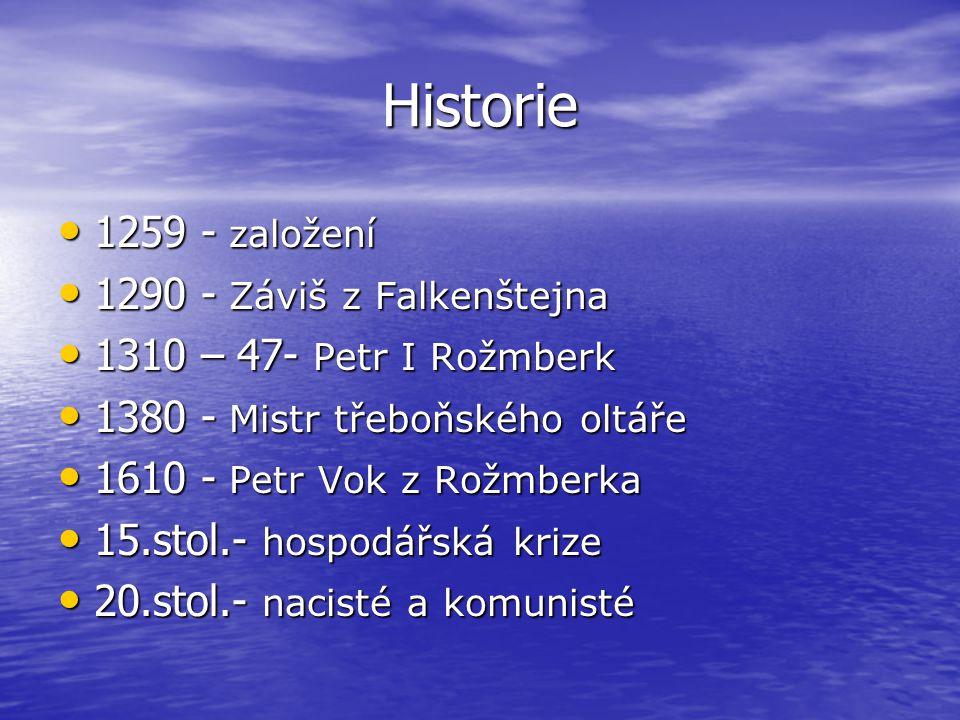 Historie 1259 - založení 1259 - založení 1290 - Záviš z Falkenštejna 1290 - Záviš z Falkenštejna 1310 – 47- Petr I Rožmberk 1310 – 47- Petr I Rožmberk 1380 - Mistr třeboňského oltáře 1380 - Mistr třeboňského oltáře 1610 - Petr Vok z Rožmberka 1610 - Petr Vok z Rožmberka 15.stol.- hospodářská krize 15.stol.- hospodářská krize 20.stol.- nacisté a komunisté 20.stol.- nacisté a komunisté