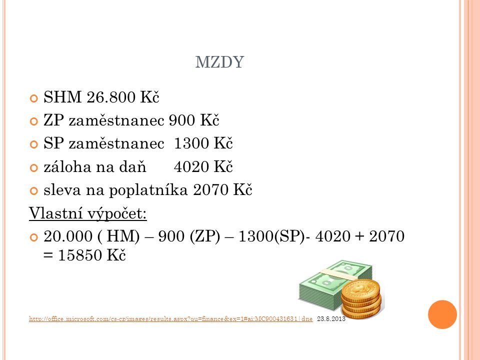 MZDY SHM 26.800 Kč ZP zaměstnanec 900 Kč SP zaměstnanec 1300 Kč záloha na daň 4020 Kč sleva na poplatníka 2070 Kč Vlastní výpočet: 20.000 ( HM) – 900 (ZP) – 1300(SP)- 4020 + 2070 = 15850 Kč http://office.microsoft.com/cs-cz/images/results.aspx?qu=finance&ex=1#ai:MC900431631|dnehttp://office.microsoft.com/cs-cz/images/results.aspx?qu=finance&ex=1#ai:MC900431631|dne 23.8.2013