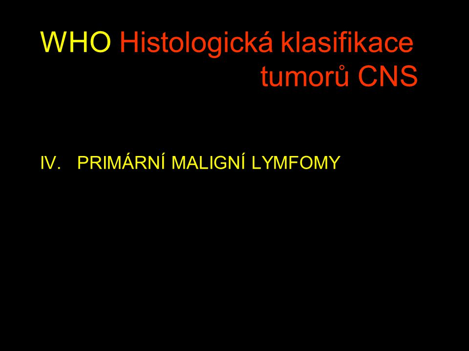 WHO Histologická klasifikace tumorů CNS IV. PRIMÁRNÍ MALIGNÍ LYMFOMY