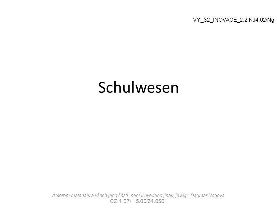 Schulwesen VY_32_INOVACE_2.2.NJ4.02/Ng Autorem materiálu a všech jeho částí, není-li uvedeno jinak, je Mgr. Dagmar Nogová CZ.1.07/1.5.00/34.0501