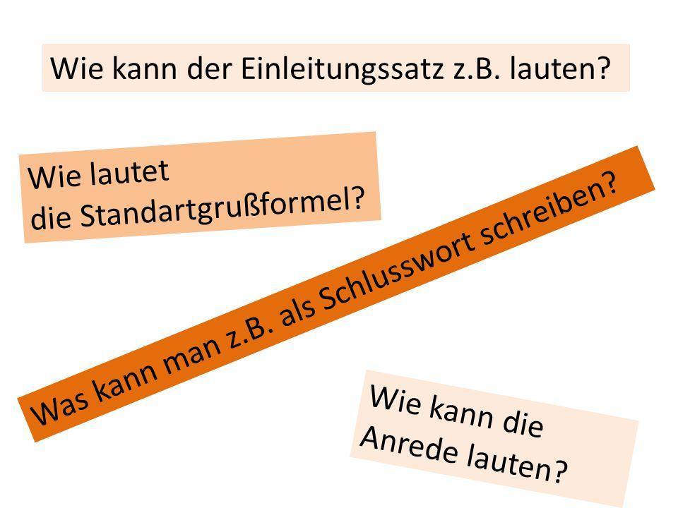 Wie kann die Anrede lauten? Wie kann der Einleitungssatz z.B. lauten? Was kann man z.B. als Schlusswort schreiben? Wie lautet die Standartgrußformel?