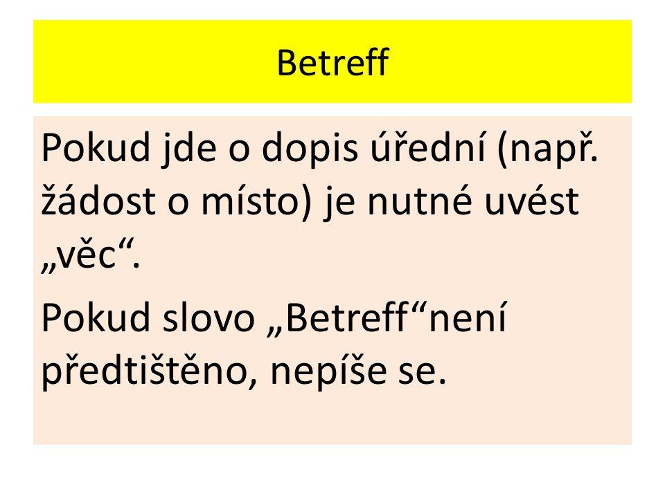 """Betreff Pokud jde o dopis úřední (např. žádost o místo) je nutné uvést """"věc"""". Pokud slovo """"Betreff""""není předtištěno, nepíše se."""
