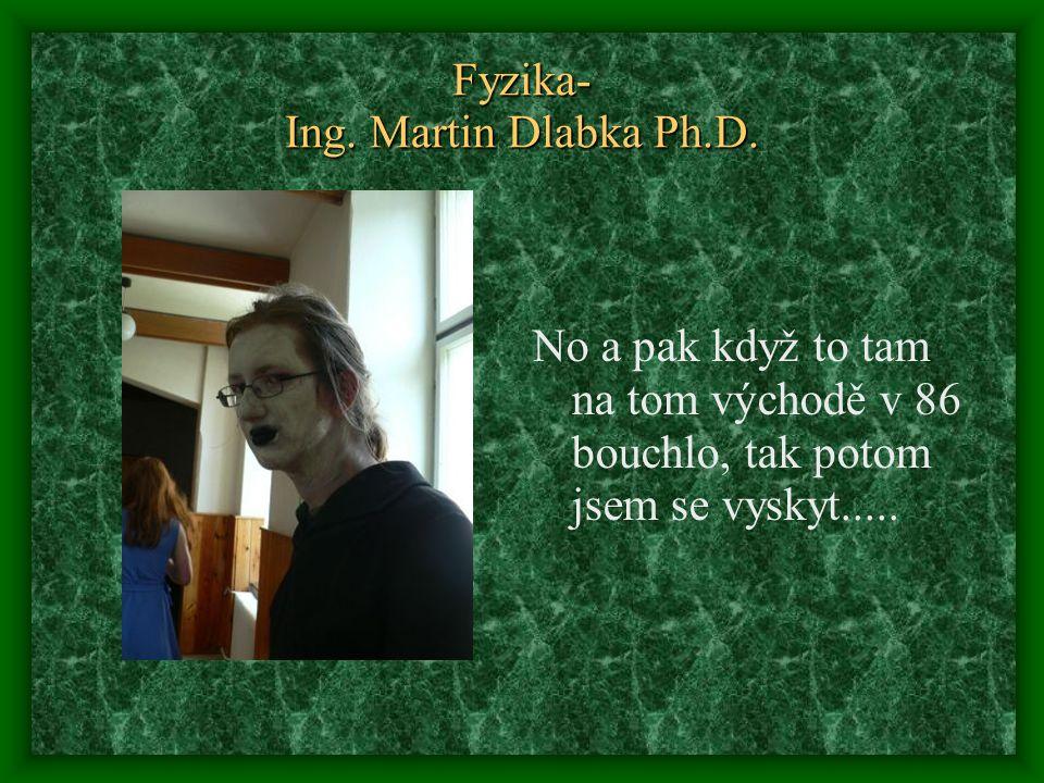 Fyzika- Ing. Martin Dlabka Ph.D. No a pak když to tam na tom východě v 86 bouchlo, tak potom jsem se vyskyt.....