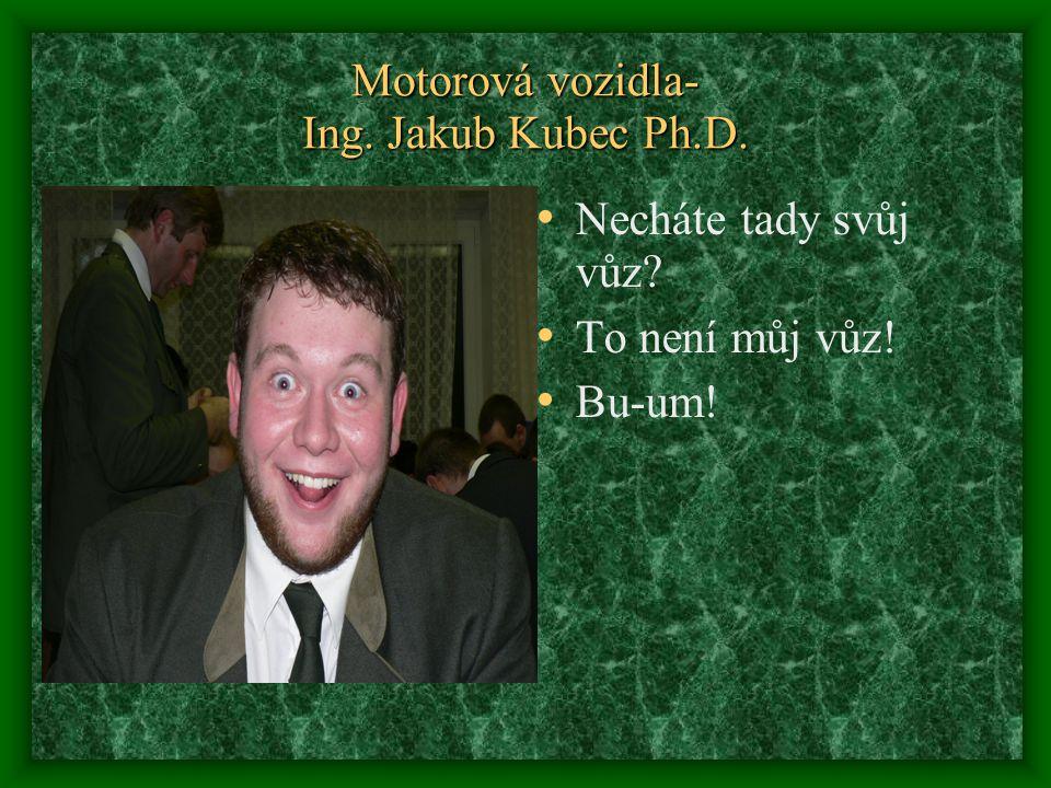 Motorová vozidla- Ing. Jakub Kubec Ph.D. Necháte tady svůj vůz? To není můj vůz! Bu-um!