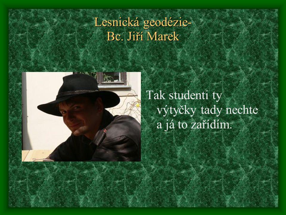Lesnická geodézie- Bc. Jiří Marek Tak studenti ty výtyčky tady nechte a já to zařídím.