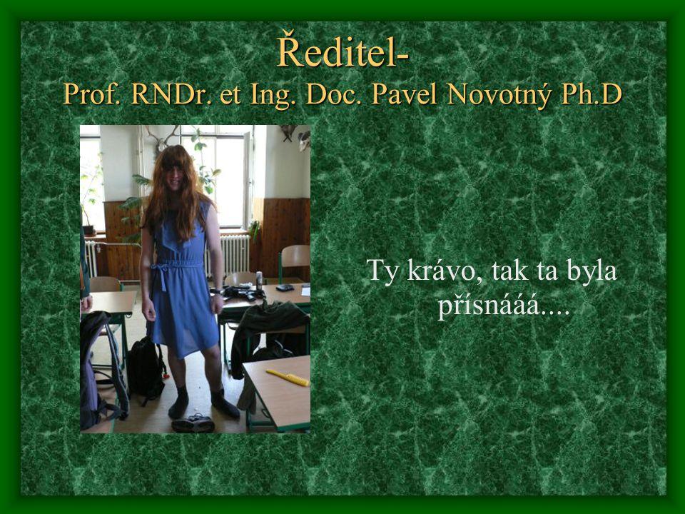 Ředitel- Prof. RNDr. et Ing. Doc. Pavel Novotný Ph.D Ty krávo, tak ta byla přísnááá....
