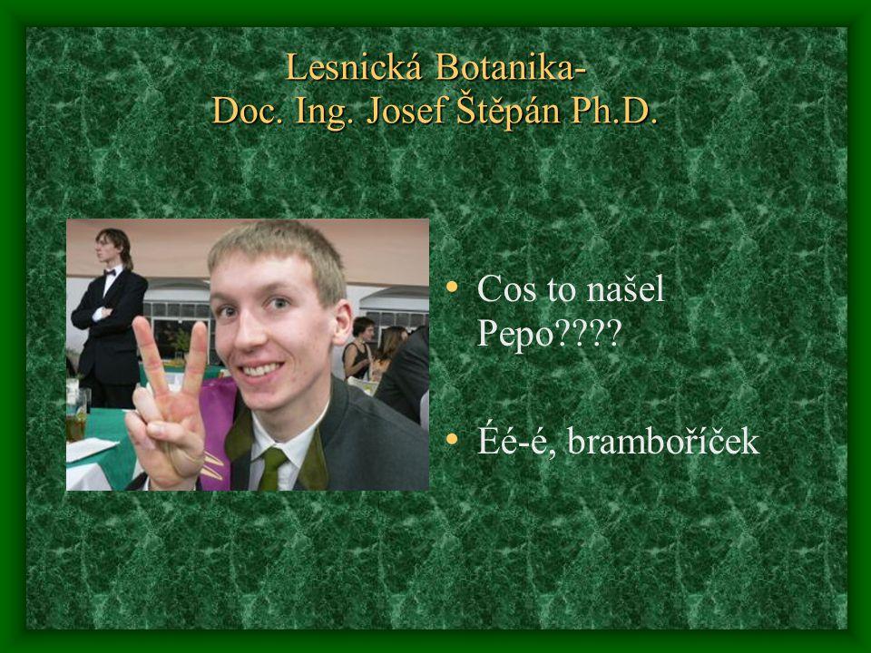 Lesnická Botanika- Doc. Ing. Josef Štěpán Ph.D. Cos to našel Pepo???? Éé-é, bramboříček