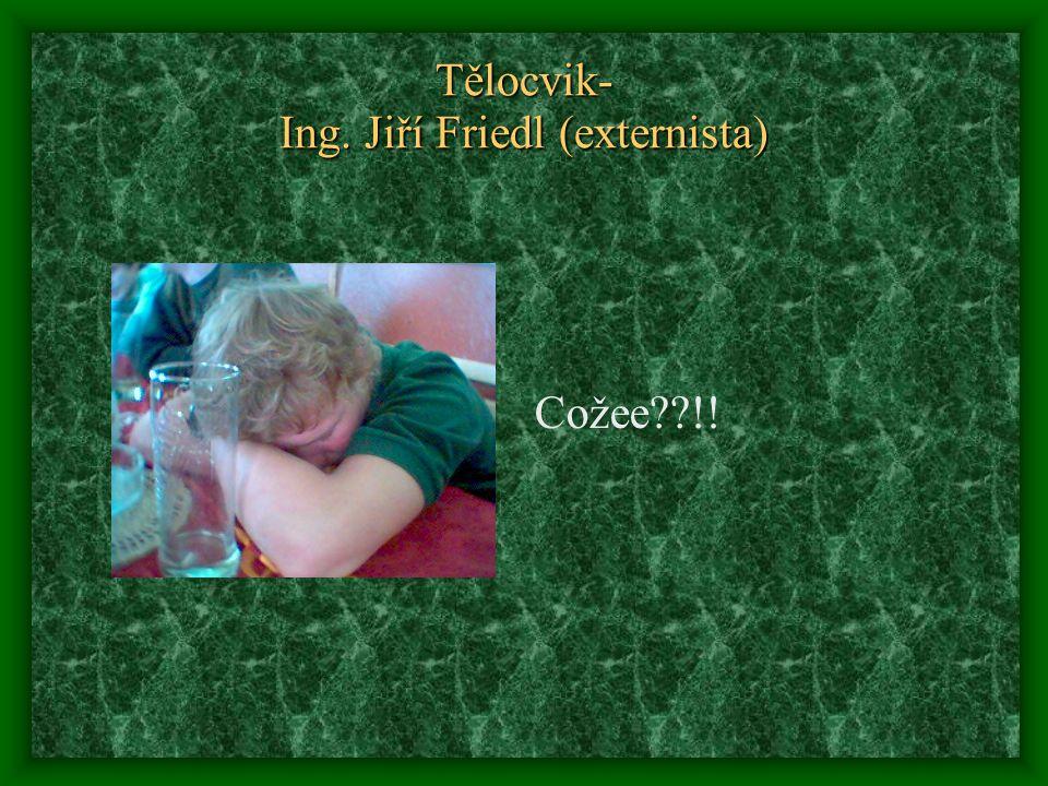 Tělocvik- Ing. Jiří Friedl (externista) Cožee !!