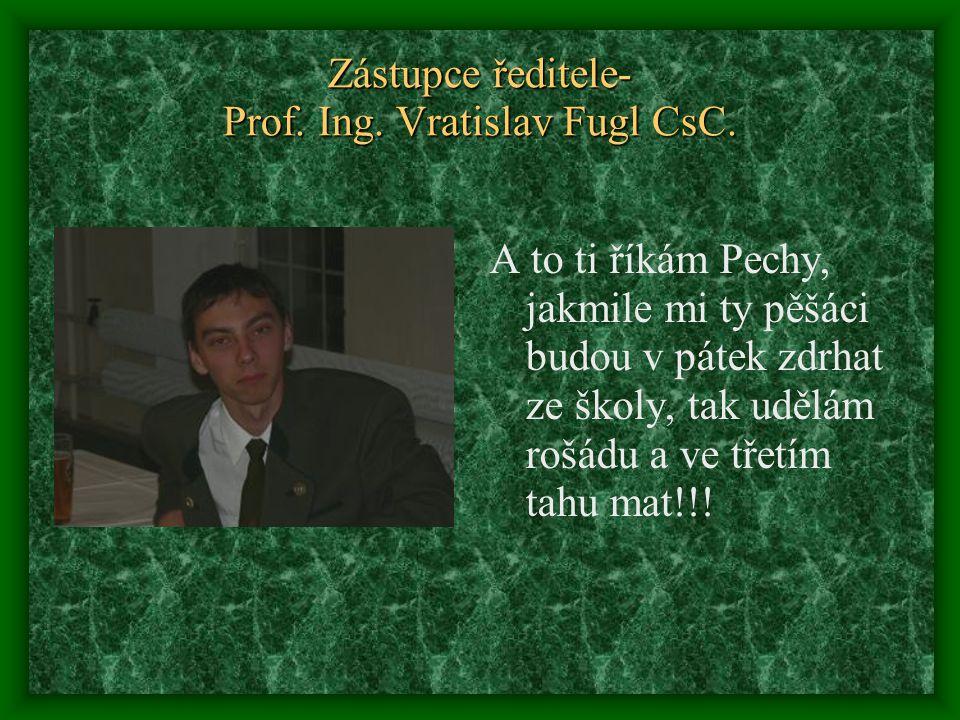 Zástupce ředitele- Prof. Ing. Vratislav Fugl CsC. A to ti říkám Pechy, jakmile mi ty pěšáci budou v pátek zdrhat ze školy, tak udělám rošádu a ve třet