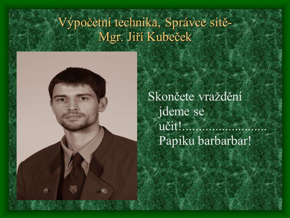 Výpočetní technika, Správce sítě- Mgr. Jiří Kubeček Skončete vraždění jdeme se učit!.......................... Papiku barbarbar!