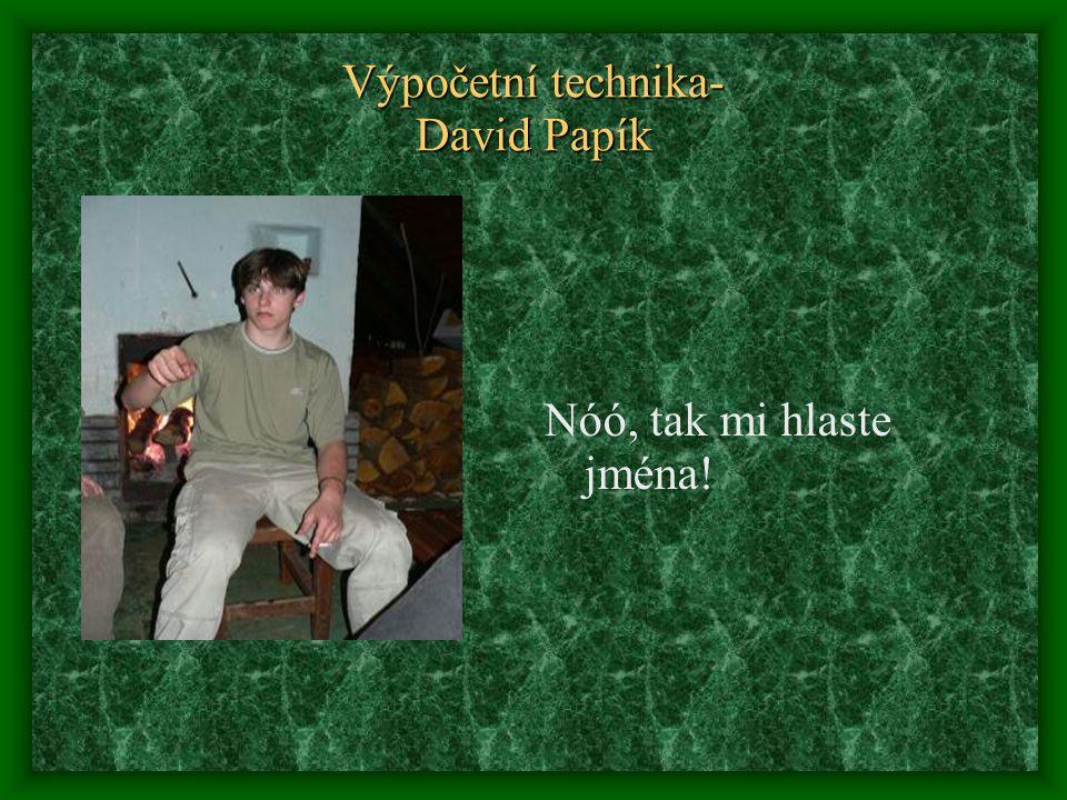 Výpočetní technika- David Papík Nóó, tak mi hlaste jména!
