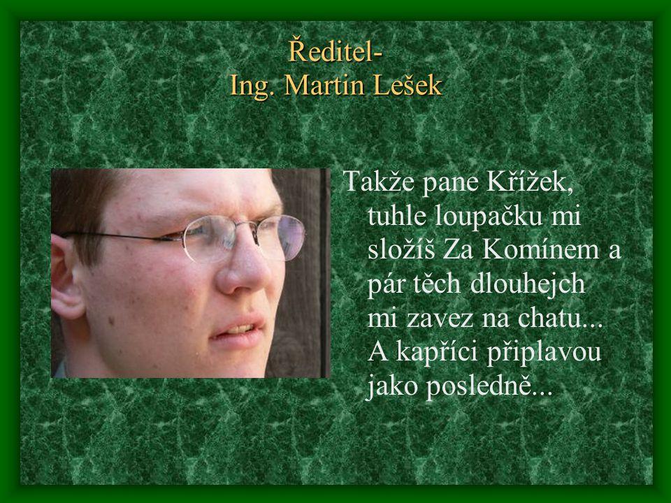 Ředitel- Ing. Martin Lešek Takže pane Křížek, tuhle loupačku mi složíš Za Komínem a pár těch dlouhejch mi zavez na chatu... A kapříci připlavou jako p