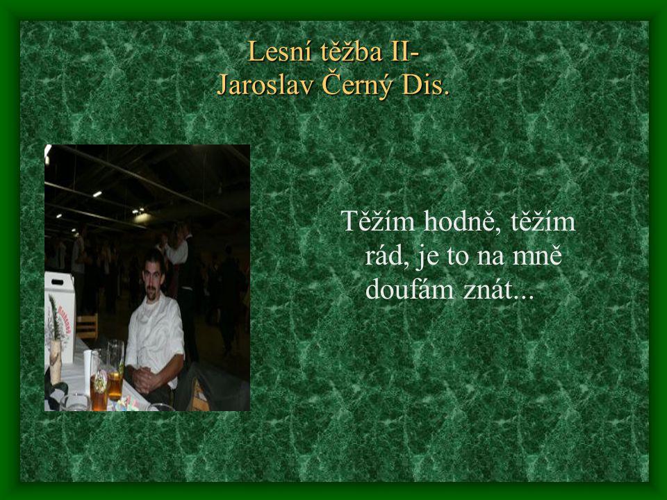 Lesní těžba II- Jaroslav Černý Dis. Těžím hodně, těžím rád, je to na mně doufám znát...