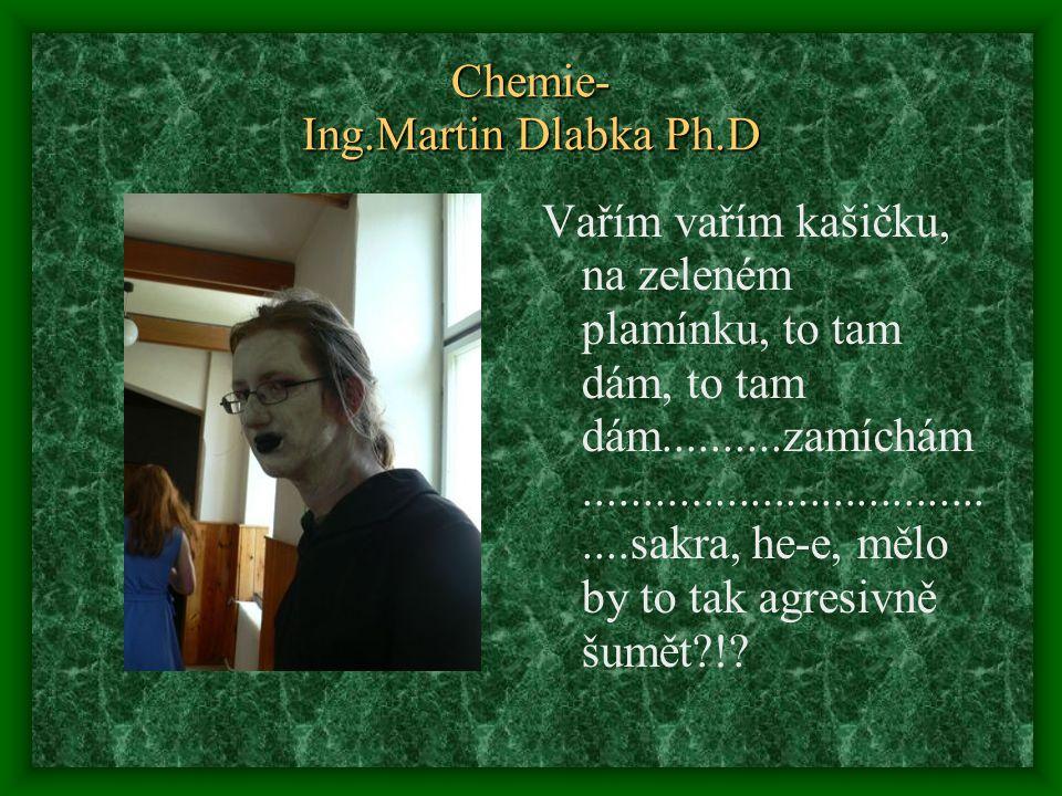 Chemie- Ing.Martin Dlabka Ph.D Vařím vařím kašičku, na zeleném plamínku, to tam dám, to tam dám..........zamíchám......................................sakra, he-e, mělo by to tak agresivně šumět !