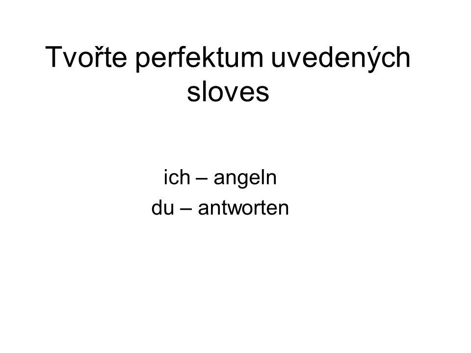 Tvořte perfektum uvedených sloves ich – angeln du – antworten
