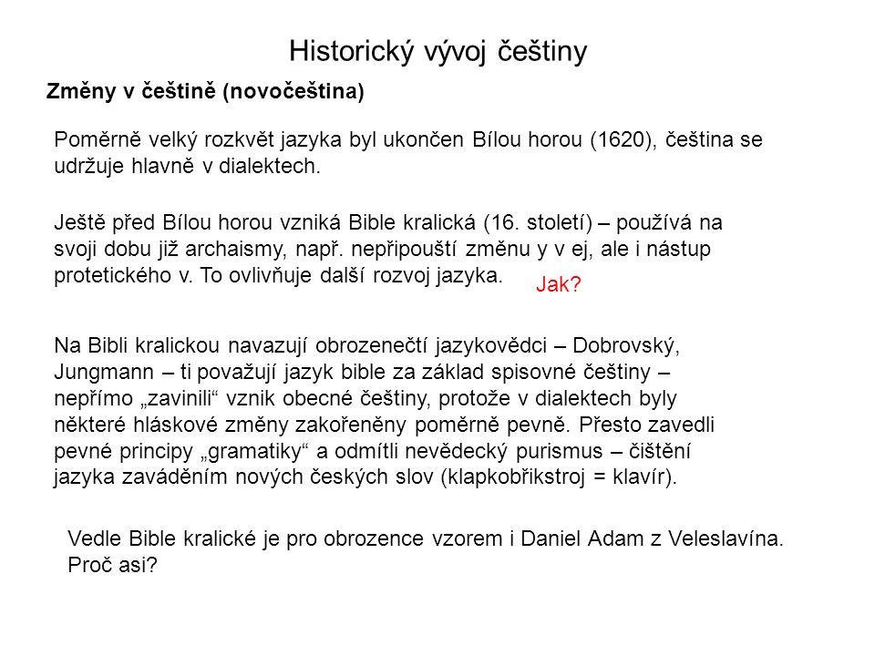 Historický vývoj češtiny Změny v češtině (novočeština) Poměrně velký rozkvět jazyka byl ukončen Bílou horou (1620), čeština se udržuje hlavně v dialek