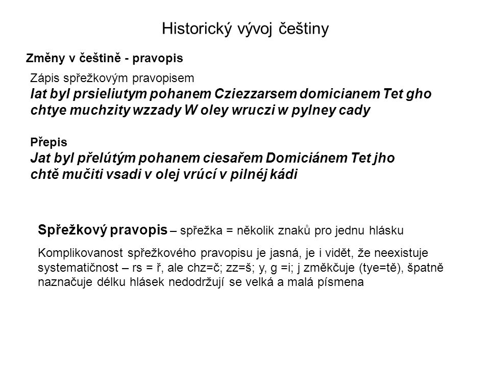 Změny v češtině - pravopis Historický vývoj češtiny Zápis spřežkovým pravopisem Iat byl prsieliutym pohanem Cziezzarsem domicianem Tet gho chtye muchzity wzzady W oley wruczi w pylney cady Spřežkový pravopis – spřežka = několik znaků pro jednu hlásku Komplikovanost spřežkového pravopisu je jasná, je i vidět, že neexistuje systematičnost – rs = ř, ale chz=č; zz=š; y, g =i; j změkčuje (tye=tě), špatně naznačuje délku hlásek nedodržují se velká a malá písmena Přepis Jat byl přelútým pohanem ciesařem Domiciánem Tet jho chtě mučiti vsadi v olej vrúcí v pilnéj kádi