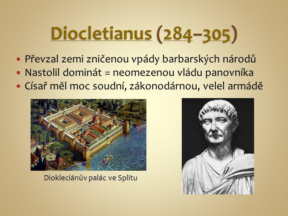Převzal zemi zničenou vpády barbarských národů Nastolil dominát = neomezenou vládu panovníka Císař měl moc soudní, zákonodárnou, velel armádě Diokleci