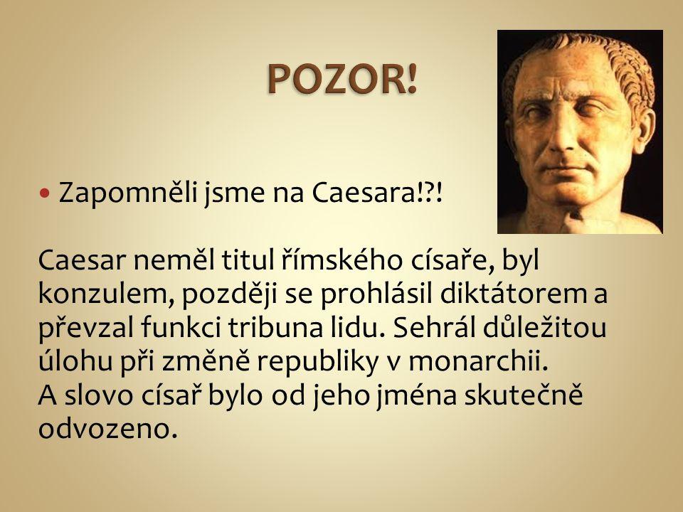 Zapomněli jsme na Caesara!?! Caesar neměl titul římského císaře, byl konzulem, později se prohlásil diktátorem a převzal funkci tribuna lidu. Sehrál d