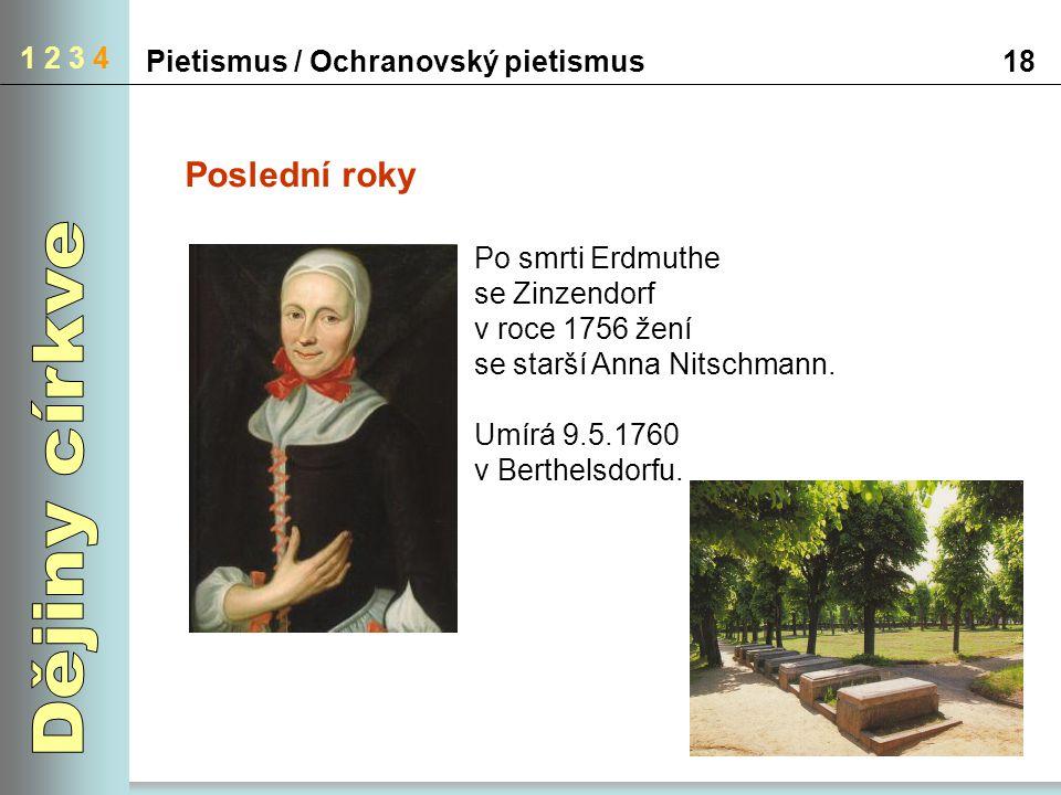 Pietismus / Ochranovský pietismus18 1 2 3 4 Poslední roky Po smrti Erdmuthe se Zinzendorf v roce 1756 žení se starší Anna Nitschmann. Umírá 9.5.1760 v