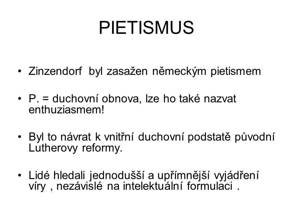 PIETISMUS Zinzendorf byl zasažen německým pietismem P. = duchovní obnova, lze ho také nazvat enthuziasmem! Byl to návrat k vnitřní duchovní podstatě p