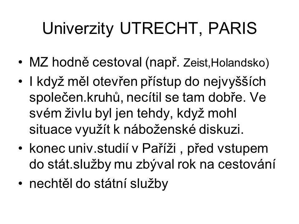 Univerzity UTRECHT, PARIS MZ hodně cestoval (např. Zeist,Holandsko) I když měl otevřen přístup do nejvyšších společen.kruhů, necítil se tam dobře. Ve