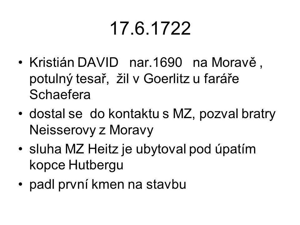17.6.1722 Kristián DAVID nar.1690 na Moravě, potulný tesař, žil v Goerlitz u faráře Schaefera dostal se do kontaktu s MZ, pozval bratry Neisserovy z M