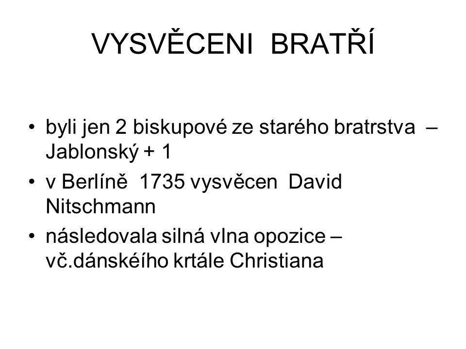 VYSVĚCENI BRATŘÍ byli jen 2 biskupové ze starého bratrstva – Jablonský + 1 v Berlíně 1735 vysvěcen David Nitschmann následovala silná vlna opozice – v