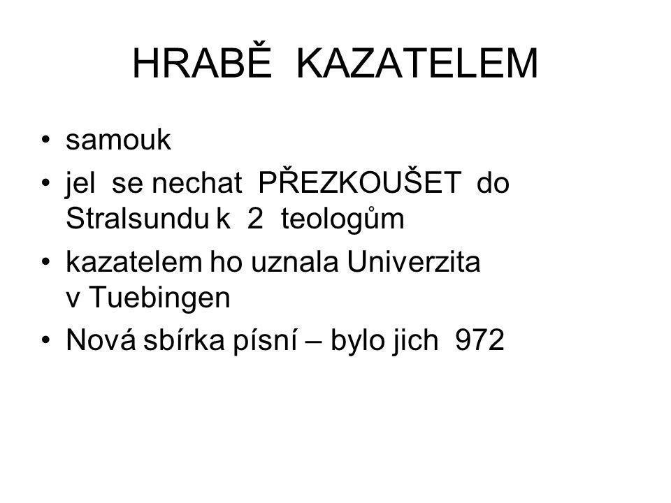 HRABĚ KAZATELEM samouk jel se nechat PŘEZKOUŠET do Stralsundu k 2 teologům kazatelem ho uznala Univerzita v Tuebingen Nová sbírka písní – bylo jich 97
