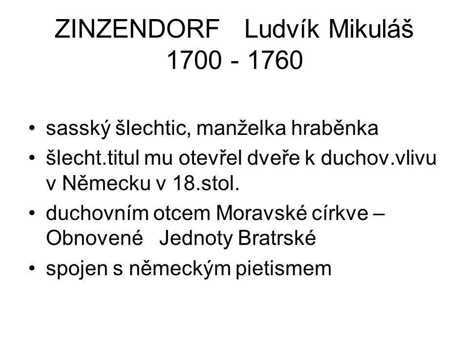 ZINZENDORF Ludvík Mikuláš 1700 - 1760 sasský šlechtic, manželka hraběnka šlecht.titul mu otevřel dveře k duchov.vlivu v Německu v 18.stol. duchovním o