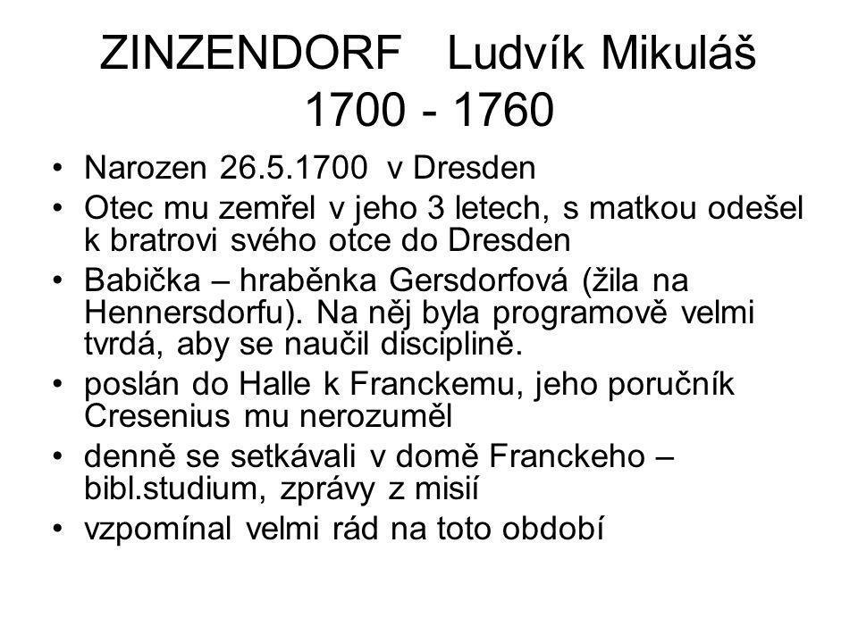 ZINZENDORF Ludvík Mikuláš 1700 - 1760 Narozen 26.5.1700 v Dresden Otec mu zemřel v jeho 3 letech, s matkou odešel k bratrovi svého otce do Dresden Bab