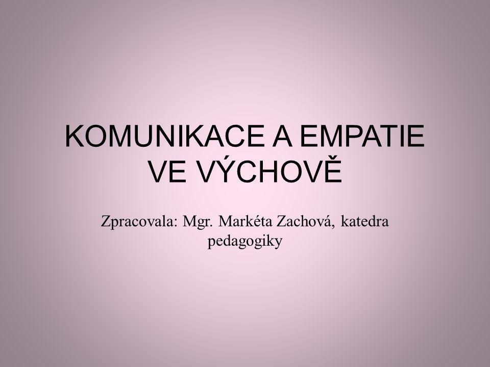 KOMUNIKACE A EMPATIE VE VÝCHOVĚ Zpracovala: Mgr. Markéta Zachová, katedra pedagogiky