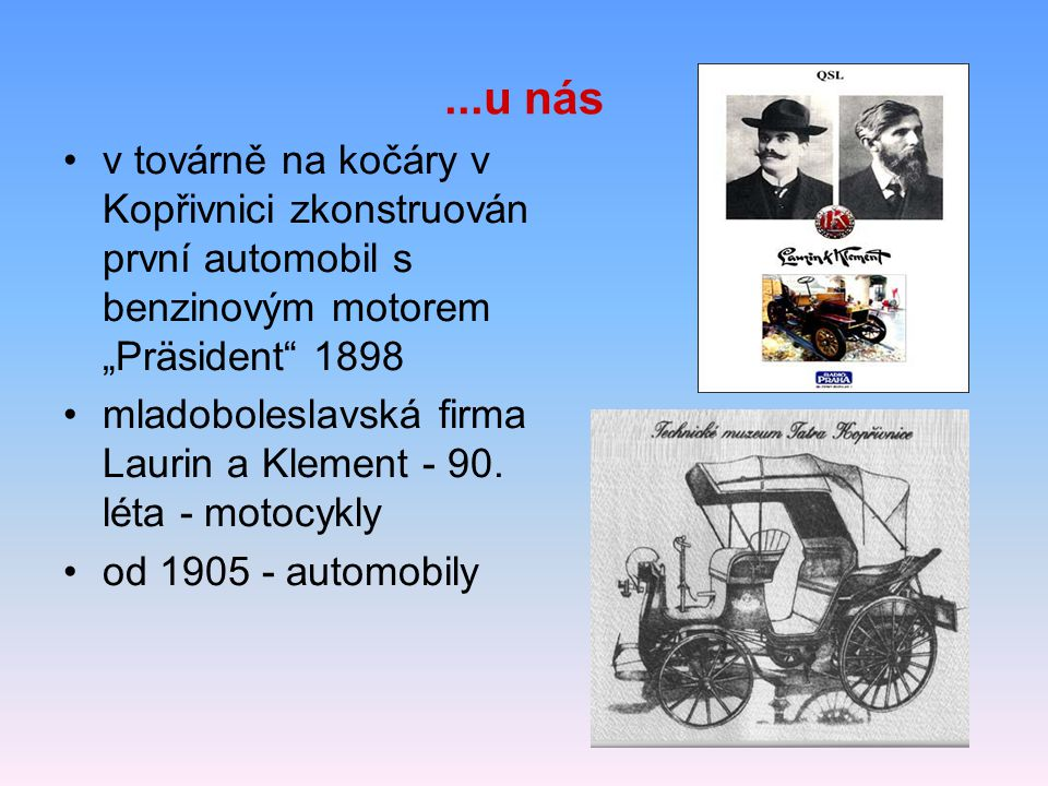 """...u nás v továrně na kočáry v Kopřivnici zkonstruován první automobil s benzinovým motorem """"Präsident"""" 1898 mladoboleslavská firma Laurin a Klement -"""