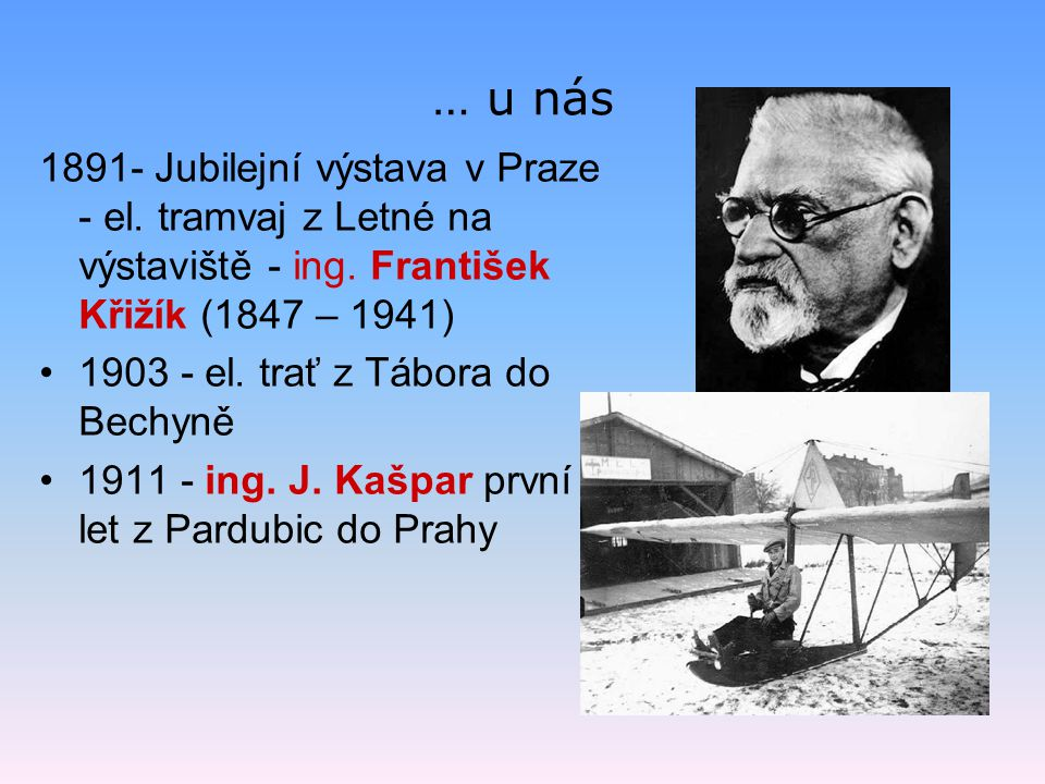 … u nás 1891- Jubilejní výstava v Praze - el. tramvaj z Letné na výstaviště - ing. František Křižík (1847 – 1941) 1903 - el. trať z Tábora do Bechyně