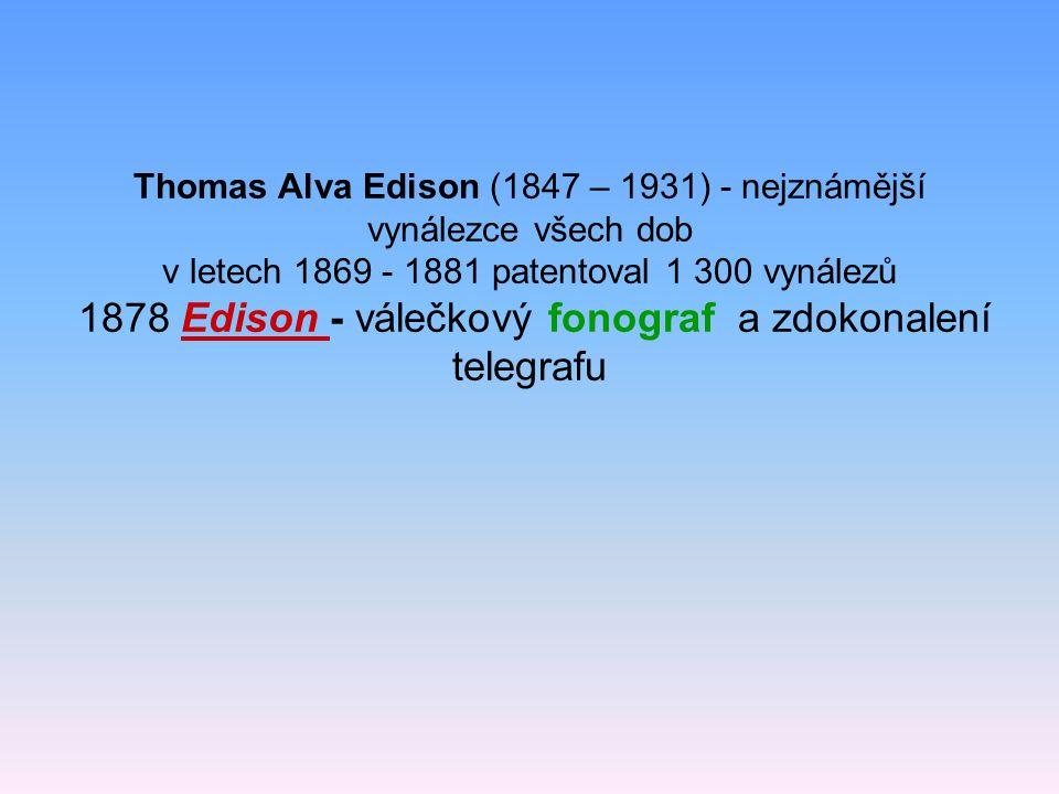 Thomas Alva Edison (1847 – 1931) - nejznámější vynálezce všech dob v letech 1869 - 1881 patentoval 1 300 vynálezů 1878 Edison - válečkový fonograf a z