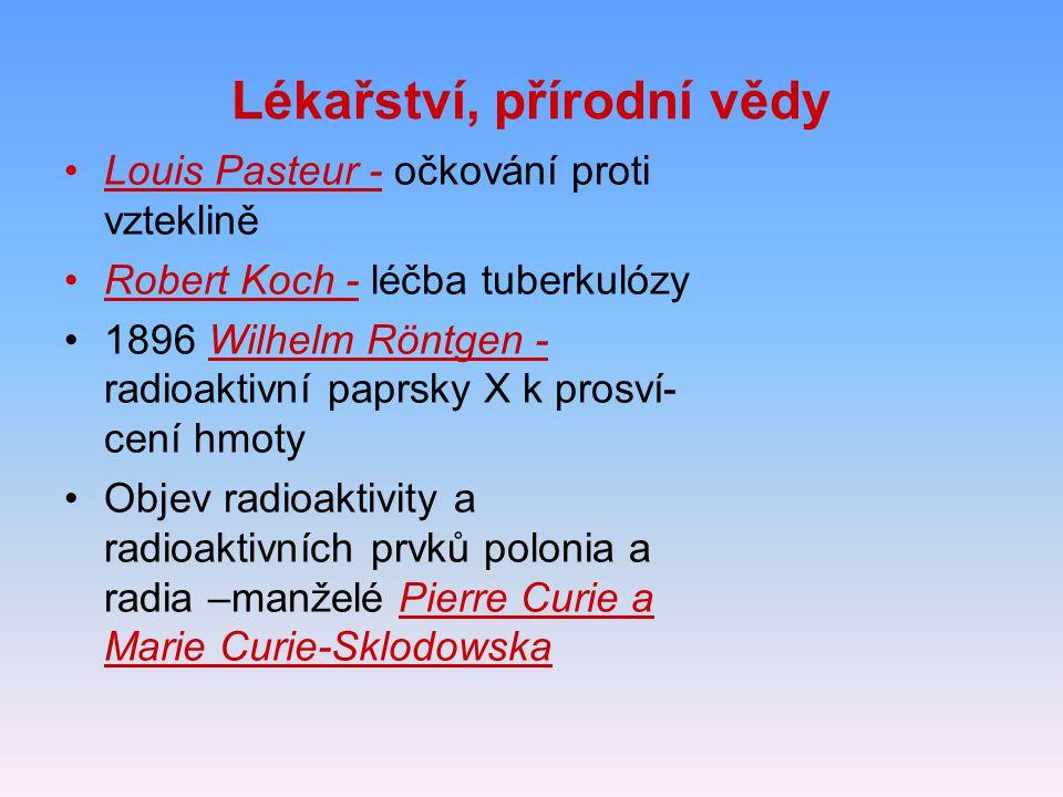 Lékařství, přírodní vědy Louis Pasteur - očkování proti vzteklině Robert Koch - léčba tuberkulózy 1896 Wilhelm Röntgen - radioaktivní paprsky X k pros