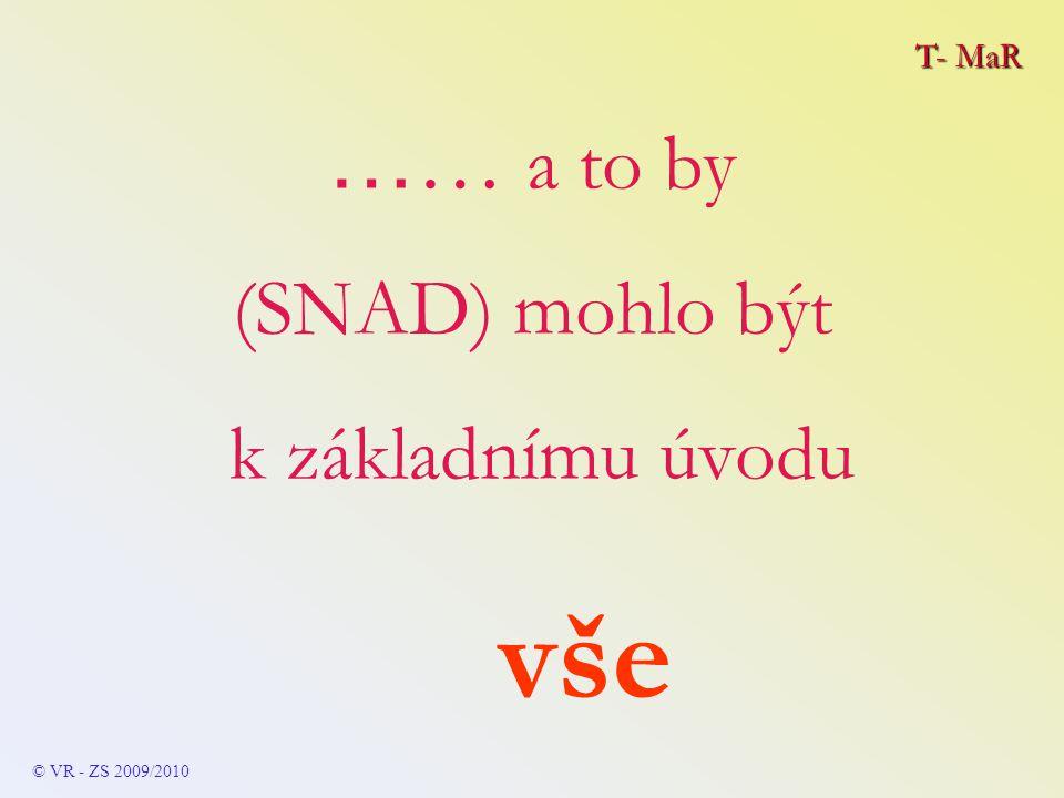 T- MaR © VR - ZS 2009/2010 … … a to by (SNAD) mohlo být k základnímu úvodu vše