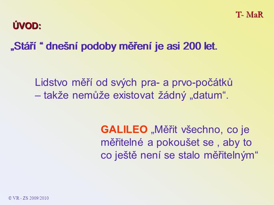 T- MaR © VR - ZS 2009/2010 Témata ÚVOD DO PROBLEMATIKY Metrologie Metrologie Kategorizace měřidel Kategorizace měřidel Etalon Etalon Stanovená měřidla Stanovená měřidla Pracovní měřidla Pracovní měřidla Certifikované referenční materiály a ostatní referenční materiály Certifikované referenční materiály a ostatní referenční materiály Soustava fyzikálních jednotek – SI (ČSN/EN) Soustava fyzikálních jednotek – SI (ČSN/EN) … vybrané názvy …